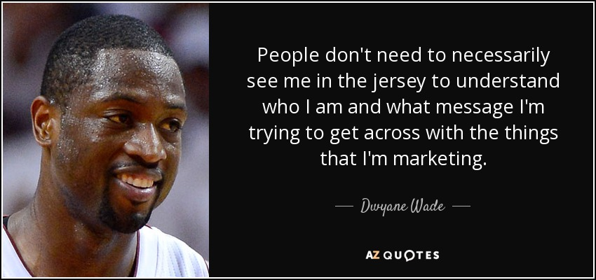 People don't need to necessarily see me in the jersey to understand who I am and what message I'm trying to get across with the things that I'm marketing. - Dwyane Wade