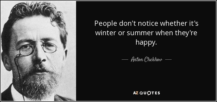 People don't notice whether it's winter or summer when they're happy. - Anton Chekhov