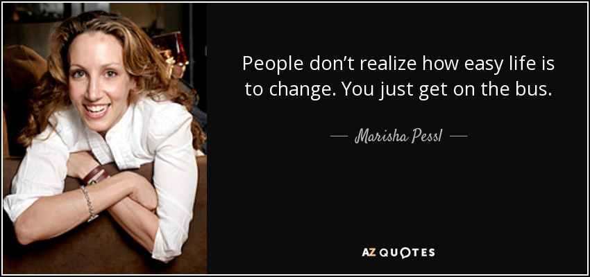 People don't realize how easy life is to change. You just get on the bus. - Marisha Pessl