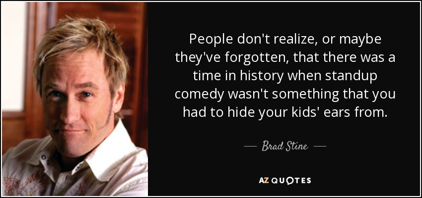 People don't realize, or maybe they've forgotten, that there was a time in history when standup comedy wasn't something that you had to hide your kids' ears from. - Brad Stine