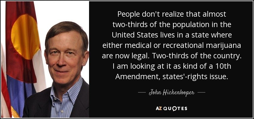 People don't realize that almost two-thirds of the population in the United States lives in a state where either medical or recreational marijuana are now legal. Two-thirds of the country. I am looking at it as kind of a 10th Amendment, states'-rights issue. - John Hickenlooper