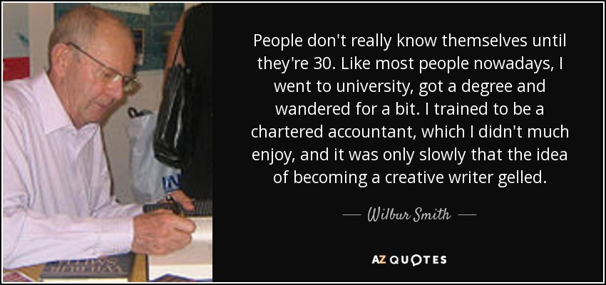 People don't really know themselves until they're 30. Like most people nowadays, I went to university, got a degree and wandered for a bit. I trained to be a chartered accountant, which I didn't much enjoy, and it was only slowly that the idea of becoming a creative writer gelled. - Wilbur Smith