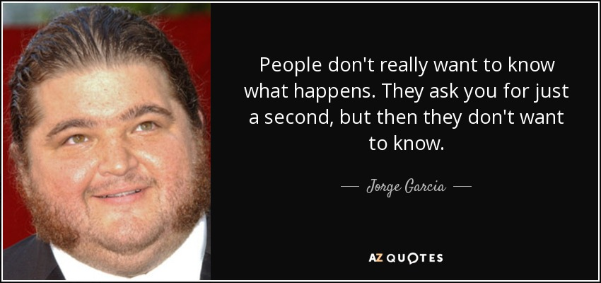 People don't really want to know what happens. They ask you for just a second, but then they don't want to know. - Jorge Garcia