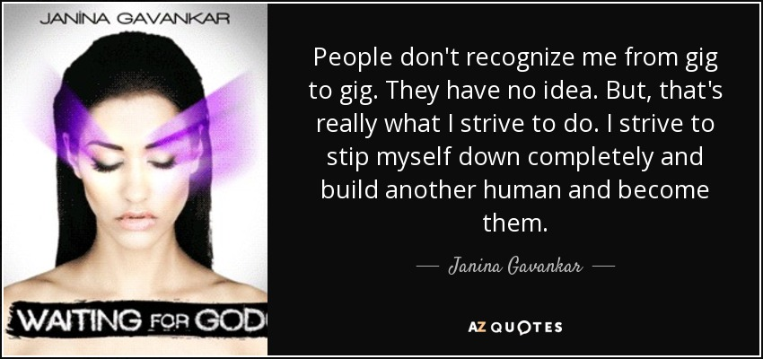 People don't recognize me from gig to gig. They have no idea. But, that's really what I strive to do. I strive to stip myself down completely and build another human and become them. - Janina Gavankar