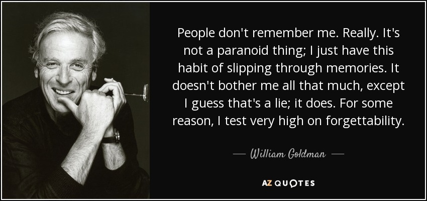 People don't remember me. Really. It's not a paranoid thing; I just have this habit of slipping through memories. It doesn't bother me all that much, except I guess that's a lie; it does. For some reason, I test very high on forgettability. - William Goldman