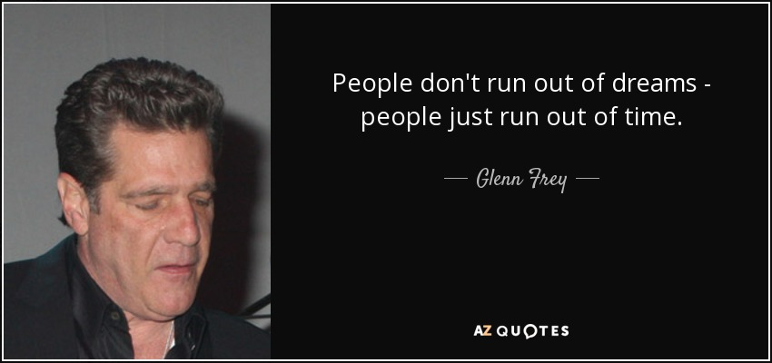 People don't run out of dreams - people just run out of time. - Glenn Frey