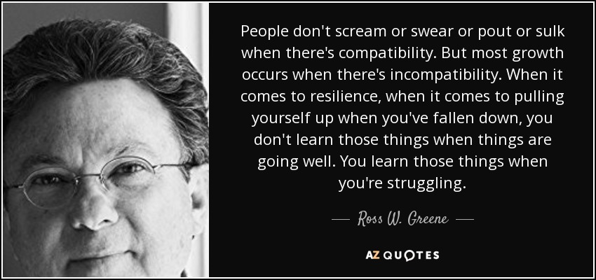 People don't scream or swear or pout or sulk when there's compatibility. But most growth occurs when there's incompatibility. When it comes to resilience, when it comes to pulling yourself up when you've fallen down, you don't learn those things when things are going well. You learn those things when you're struggling. - Ross W. Greene