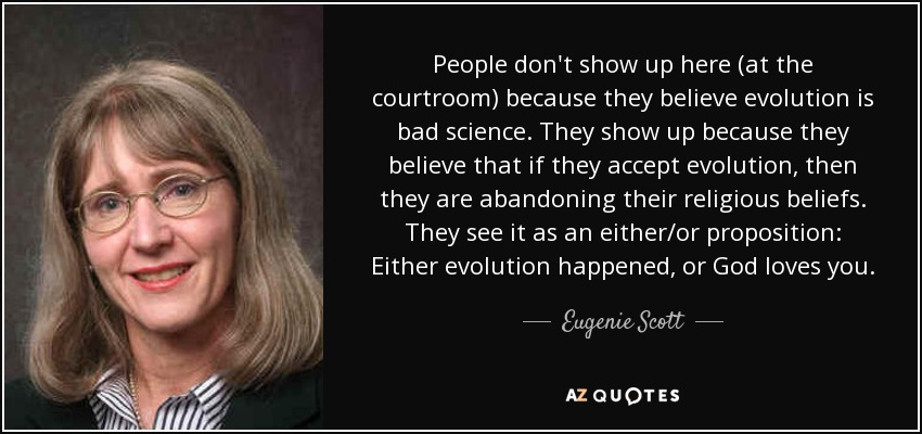 People don't show up here (at the courtroom) because they believe evolution is bad science. They show up because they believe that if they accept evolution, then they are abandoning their religious beliefs. They see it as an either/or proposition: Either evolution happened, or God loves you. - Eugenie Scott