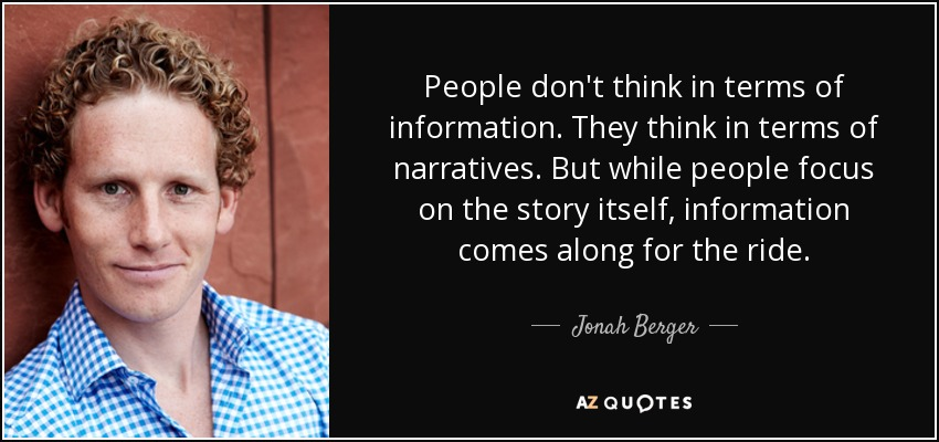 People don't think in terms of information. They think in terms of narratives. But while people focus on the story itself, information comes along for the ride. - Jonah Berger