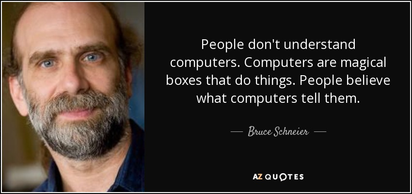 People don't understand computers. Computers are magical boxes that do things. People believe what computers tell them. - Bruce Schneier