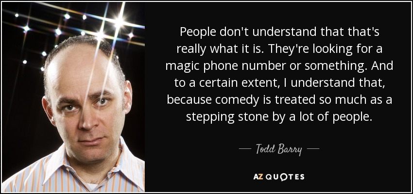 People don't understand that that's really what it is. They're looking for a magic phone number or something. And to a certain extent, I understand that, because comedy is treated so much as a stepping stone by a lot of people. - Todd Barry