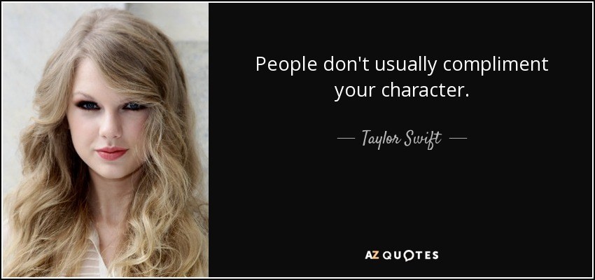 People don't usually compliment your character. - Taylor Swift