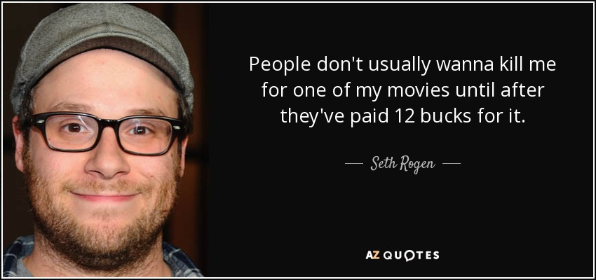 People don't usually wanna kill me for one of my movies until after they've paid 12 bucks for it. - Seth Rogen