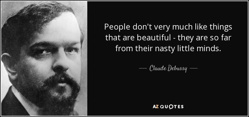 People don't very much like things that are beautiful.. they are so far from their nasty little minds. - Claude Debussy