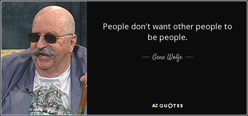 People don't want other people to be people. - Gene Wolfe