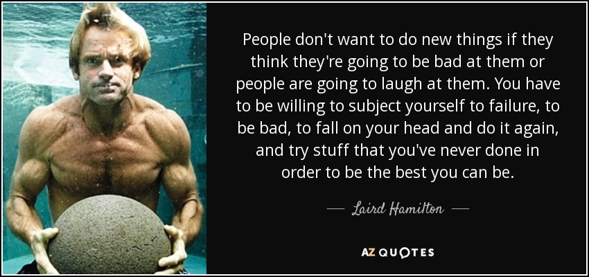 People don't want to do new things if they think they're going to be bad at them or people are going to laugh at them. You have to be willing to subject yourself to failure, to be bad, to fall on your head and do it again, and try stuff that you've never done in order to be the best you can be. - Laird Hamilton