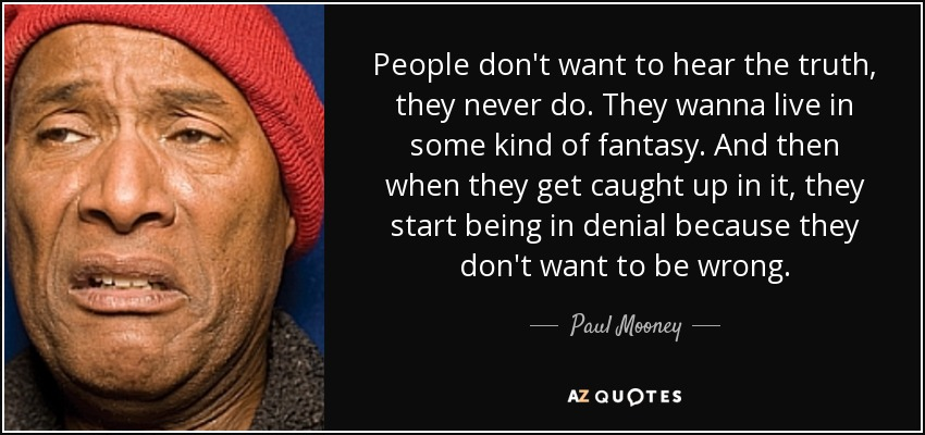 People don't want to hear the truth, they never do. They wanna live in some kind of fantasy. And then when they get caught up in it, they start being in denial because they don't want to be wrong. - Paul Mooney