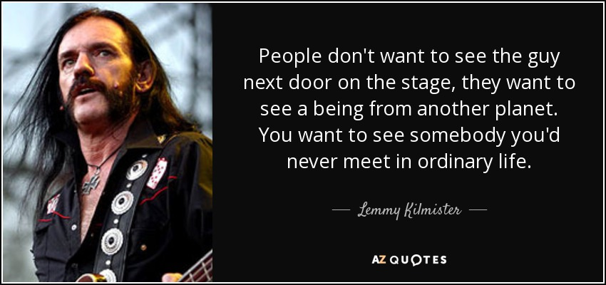 People don't want to see the guy next door on the stage, they want to see a being from another planet. You want to see somebody you'd never meet in ordinary life. - Lemmy Kilmister