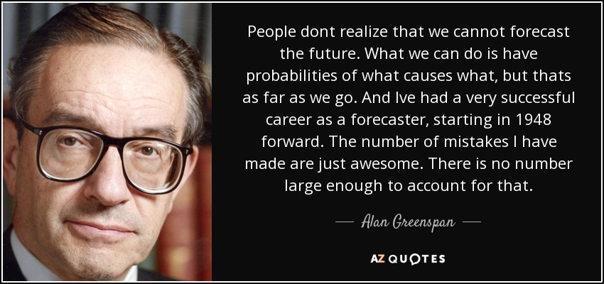 People dont realize that we cannot forecast the future. What we can do is have probabilities of what causes what, but thats as far as we go. And Ive had a very successful career as a forecaster, starting in 1948 forward. The number of mistakes I have made are just awesome. There is no number large enough to account for that. - Alan Greenspan