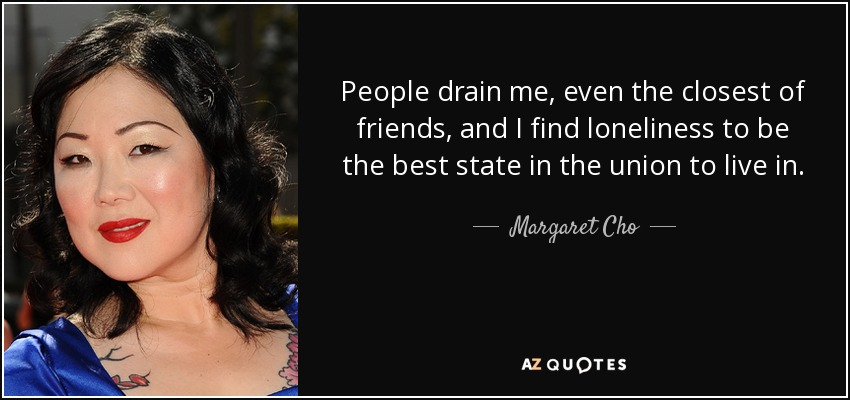 People drain me, even the closest of friends, and I find loneliness to be the best state in the union to live in. - Margaret Cho