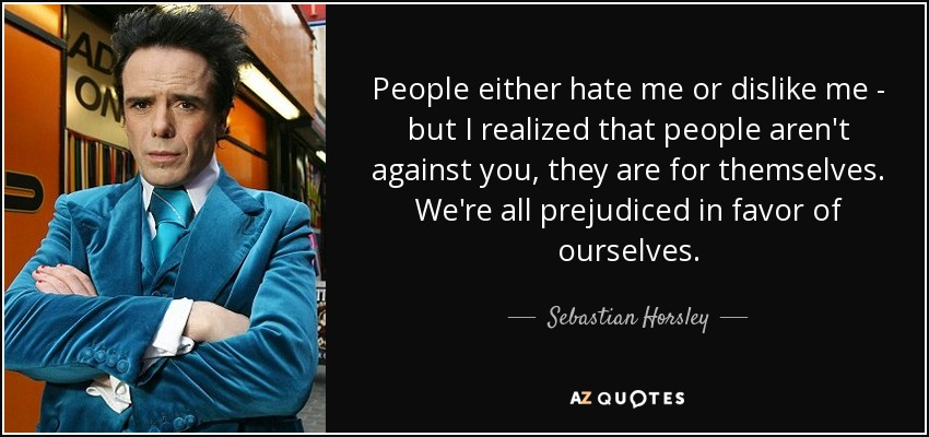 People either hate me or dislike me - but I realized that people aren't against you, they are for themselves. We're all prejudiced in favor of ourselves. - Sebastian Horsley