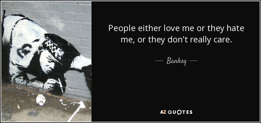 People either love me or they hate me, or they don't really care. - Banksy