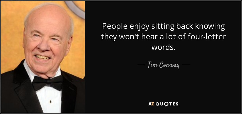 People enjoy sitting back knowing they won't hear a lot of four-letter words. - Tim Conway