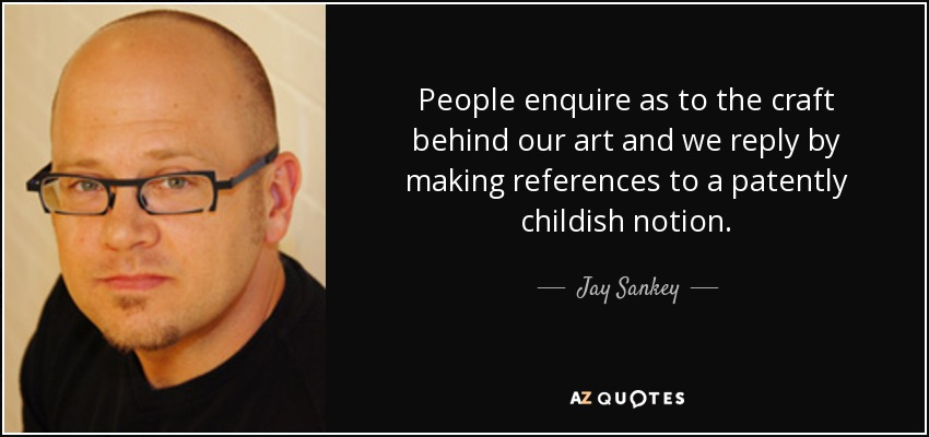 People enquire as to the craft behind our art and we reply by making references to a patently childish notion. - Jay Sankey