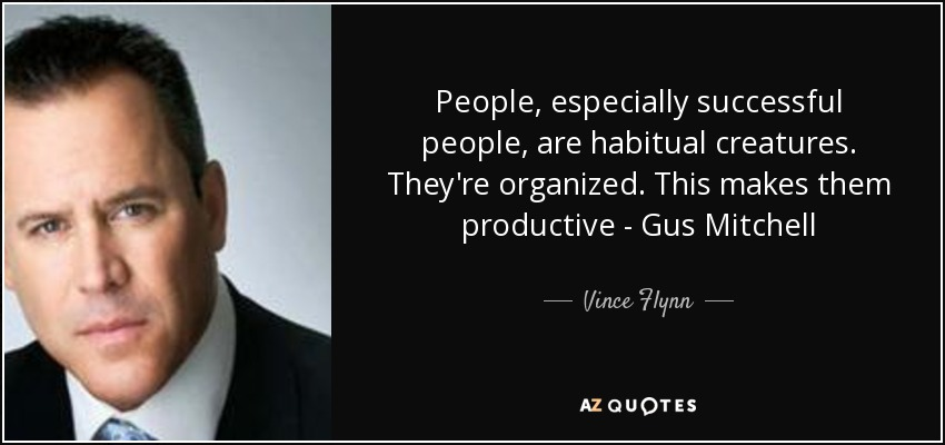 People, especially successful people, are habitual creatures. They're organized. This makes them productive - Gus Mitchell - Vince Flynn