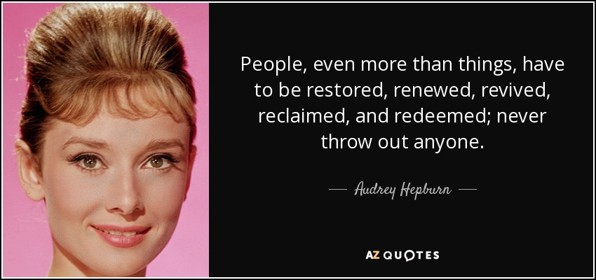 People, even more than things, have to be restored, renewed, revived, reclaimed, and redeemed; never throw out anyone. - Audrey Hepburn