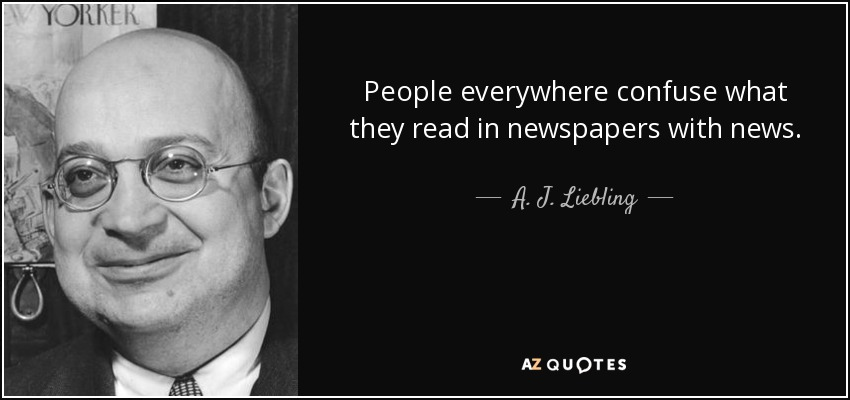 People everywhere confuse what they read in newspapers with news. - A. J. Liebling