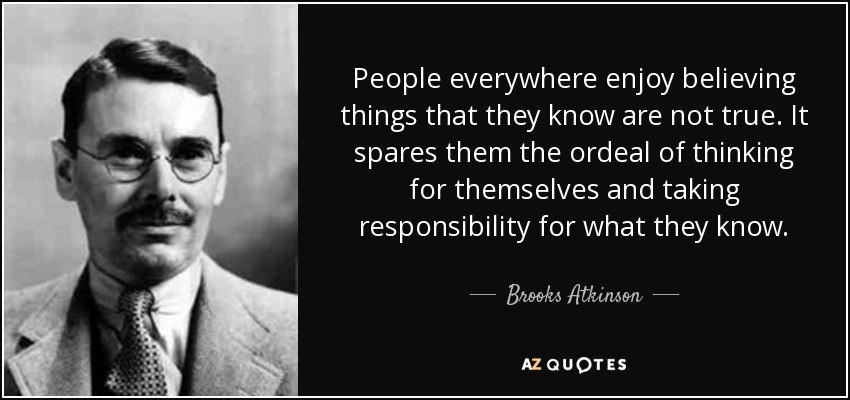 People everywhere enjoy believing things that they know are not true. It spares them the ordeal of thinking for themselves and taking responsibility for what they know. - Brooks Atkinson