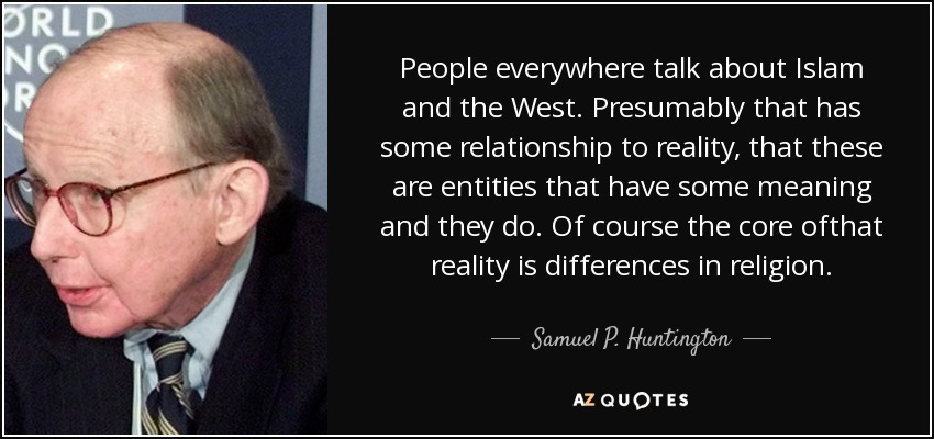 People everywhere talk about Islam and the West. Presumably that has some relationship to reality, that these are entities that have some meaning and they do. Of course the core ofthat reality is differences in religion. - Samuel P. Huntington