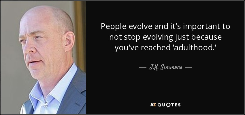 People evolve and it's important to not stop evolving just because you've reached 'adulthood.' - J.K. Simmons