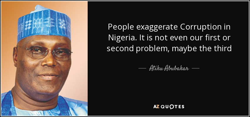 People exaggerate Corruption in Nigeria. It is not even our first or second problem, maybe the third - Atiku Abubakar