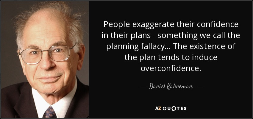People exaggerate their confidence in their plans - something we call the planning fallacy... The existence of the plan tends to induce overconfidence. - Daniel Kahneman