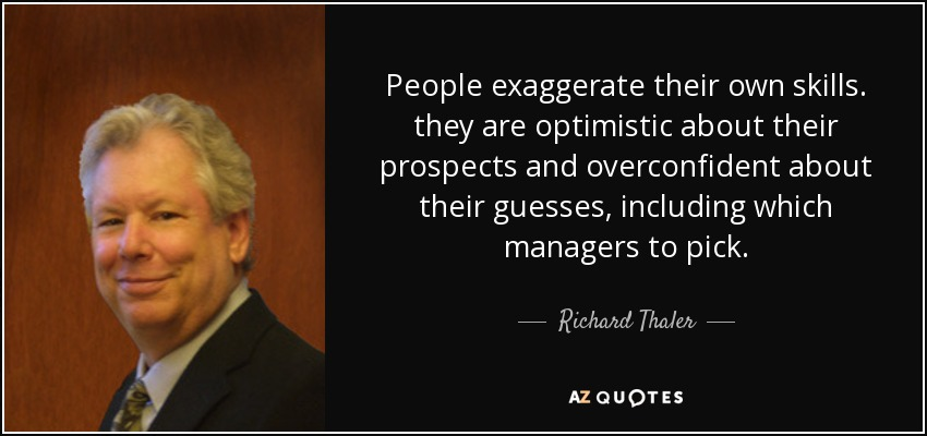 People exaggerate their own skills. they are optimistic about their prospects and overconfident about their guesses, including which managers to pick. - Richard Thaler