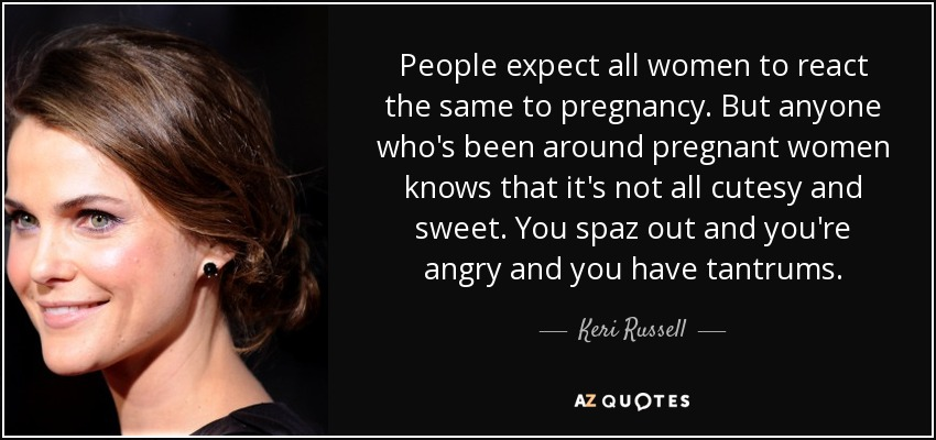 People expect all women to react the same to pregnancy. But anyone who's been around pregnant women knows that it's not all cutesy and sweet. You spaz out and you're angry and you have tantrums. - Keri Russell