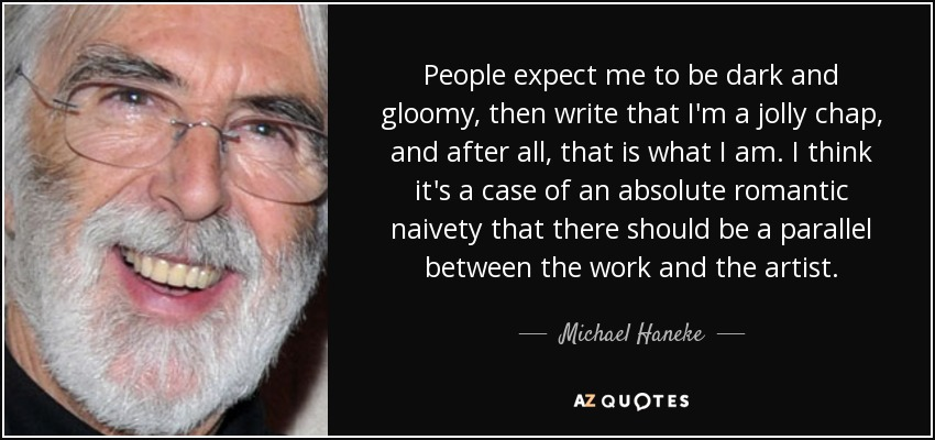 People expect me to be dark and gloomy, then write that I'm a jolly chap, and after all, that is what I am. I think it's a case of an absolute romantic naivety that there should be a parallel between the work and the artist. - Michael Haneke