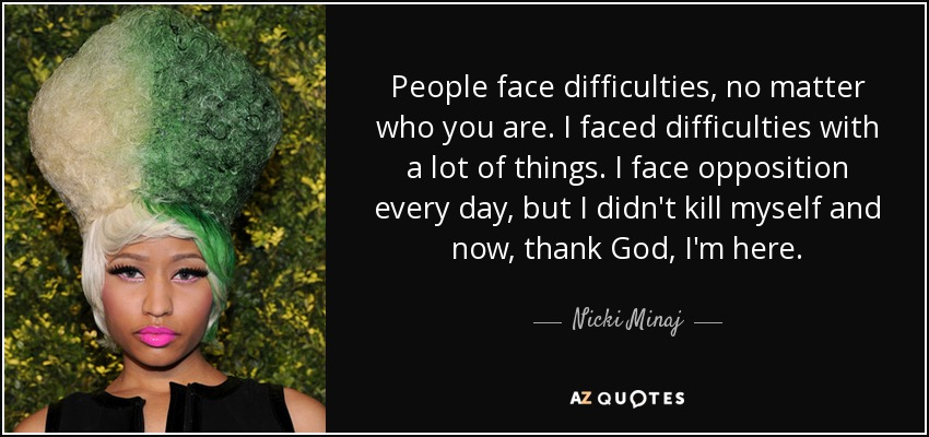 People face difficulties, no matter who you are. I faced difficulties with a lot of things. I face opposition every day, but I didn't kill myself and now, thank God, I'm here. - Nicki Minaj