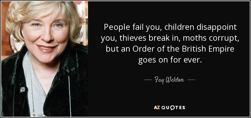 People fail you, children disappoint you, thieves break in, moths corrupt, but an Order of the British Empire goes on for ever. - Fay Weldon
