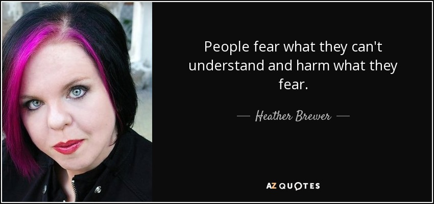 People fear what they can't understand and harm what they fear. - Heather Brewer