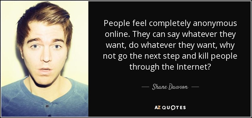 People feel completely anonymous online. They can say whatever they want, do whatever they want, why not go the next step and kill people through the Internet? - Shane Dawson