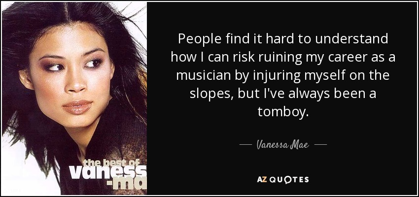 People find it hard to understand how I can risk ruining my career as a musician by injuring myself on the slopes, but I've always been a tomboy. - Vanessa Mae