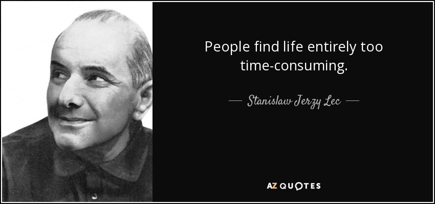 People find life entirely too time-consuming. - Stanislaw Jerzy Lec