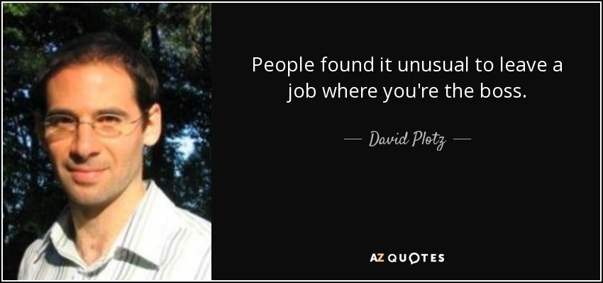 People found it unusual to leave a job where you're the boss. - David Plotz