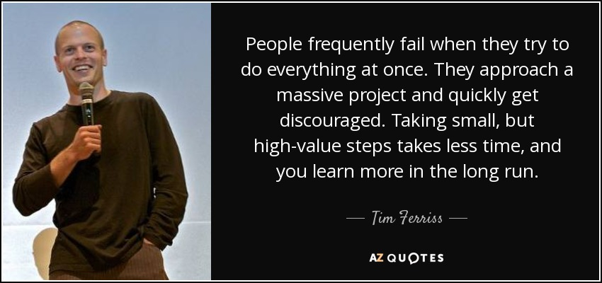 People frequently fail when they try to do everything at once. They approach a massive project and quickly get discouraged. Taking small, but high-value steps takes less time, and you learn more in the long run. - Tim Ferriss