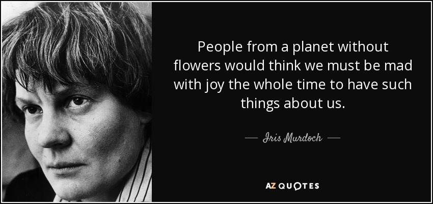 People from a planet without flowers would think we must be mad with joy the whole time to have such things about us. - Iris Murdoch