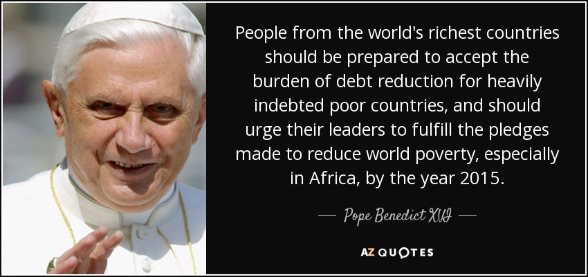 People from the world's richest countries should be prepared to accept the burden of debt reduction for heavily indebted poor countries, and should urge their leaders to fulfill the pledges made to reduce world poverty, especially in Africa, by the year 2015. - Pope Benedict XVI