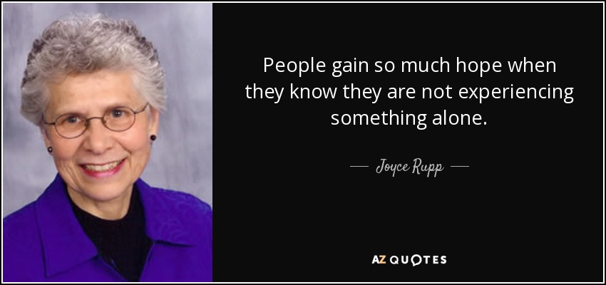 People gain so much hope when they know they are not experiencing something alone. - Joyce Rupp